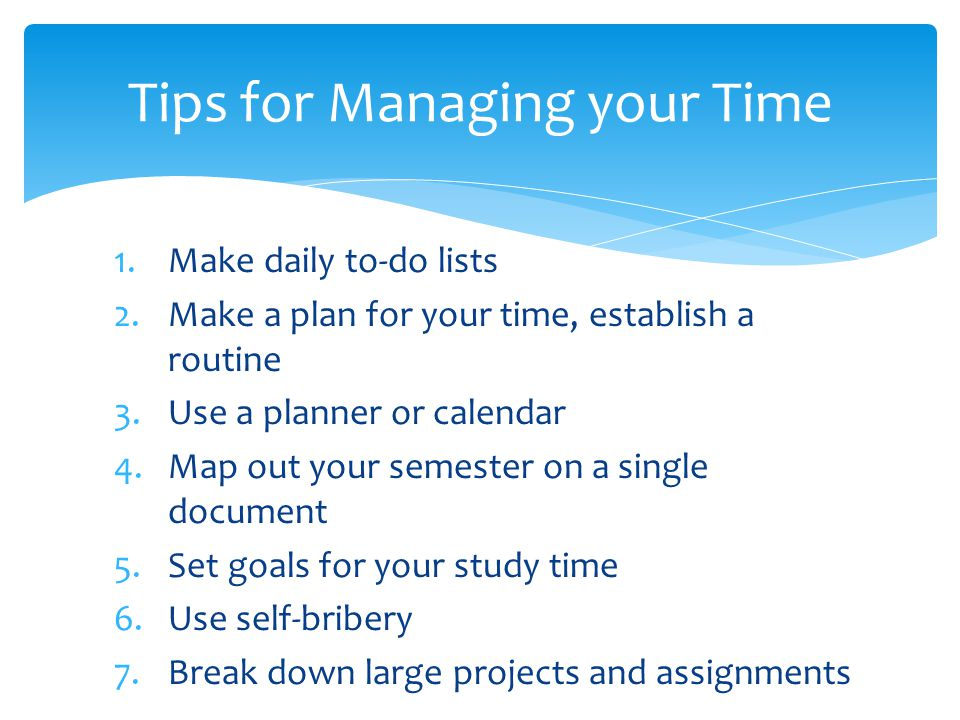 1.Make daily to-do lists 2.Make a plan for your time, establish a routine 3.Use a planner or calendar 4.Map out your semester on a single document 5.S