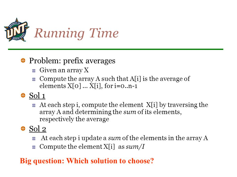 Running Time Problem: prefix averages Given an array X Compute the array A such that A[i] is the average of elements X[0] … X[i], for i=0..n-1 Sol 1 A