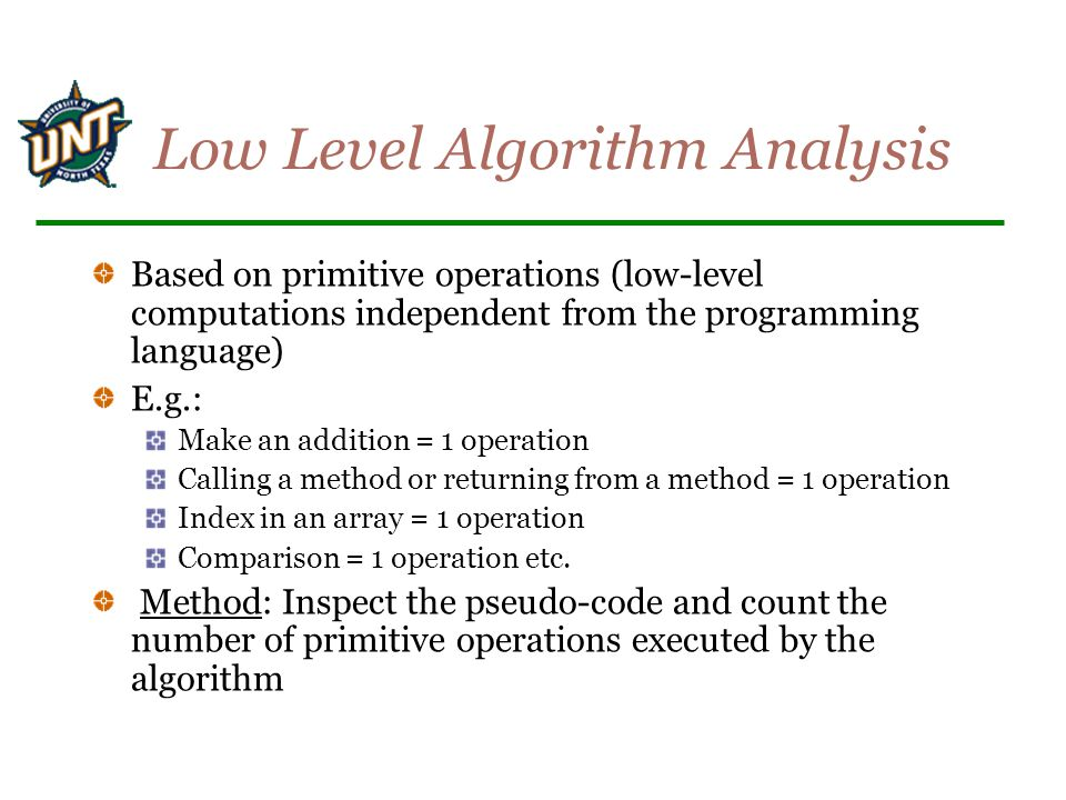 Low Level Algorithm Analysis Based on primitive operations (low-level computations independent from the programming language) E.g.: Make an addition =
