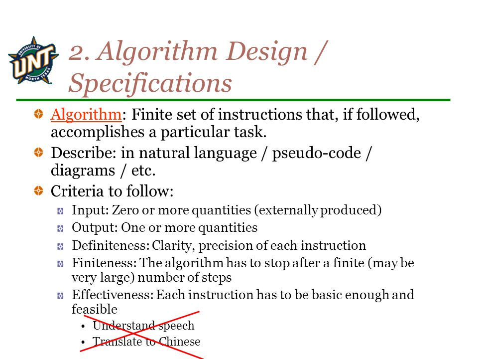 2. Algorithm Design / Specifications Algorithm: Finite set of instructions that, if followed, accomplishes a particular task. Describe: in natural lan