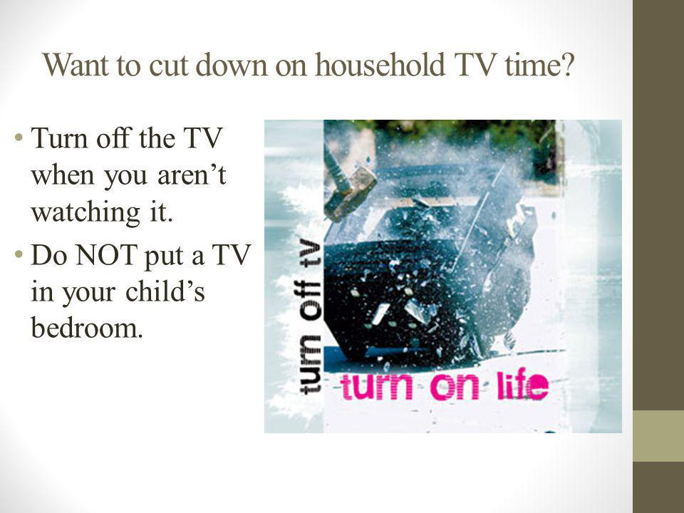 Want to cut down on household TV time. Turn off the TV when you arent watching it.