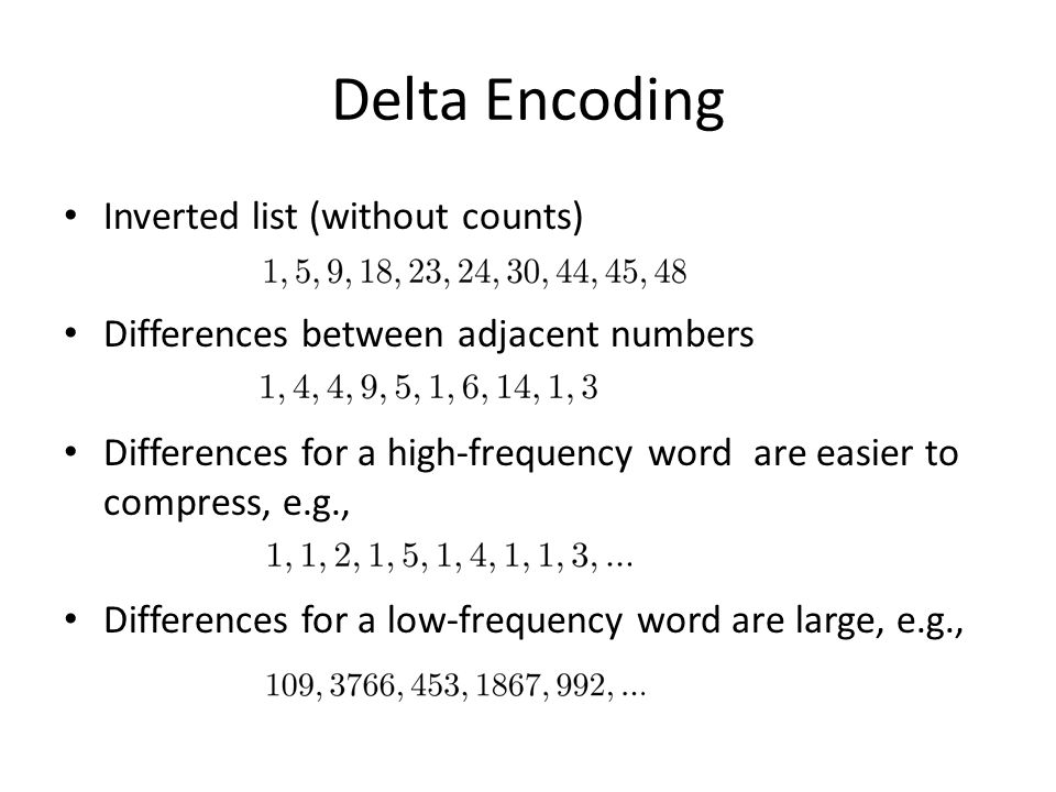 Delta Encoding Inverted list (without counts) Differences between adjacent numbers Differences for a high-frequency word are easier to compress, e.g.,