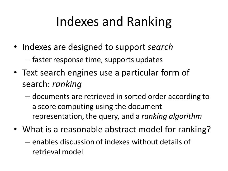 Indexes and Ranking Indexes are designed to support search – faster response time, supports updates Text search engines use a particular form of searc