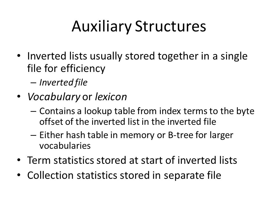 Auxiliary Structures Inverted lists usually stored together in a single file for efficiency – Inverted file Vocabulary or lexicon – Contains a lookup
