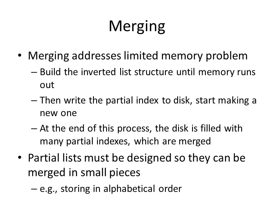Merging Merging addresses limited memory problem – Build the inverted list structure until memory runs out – Then write the partial index to disk, sta