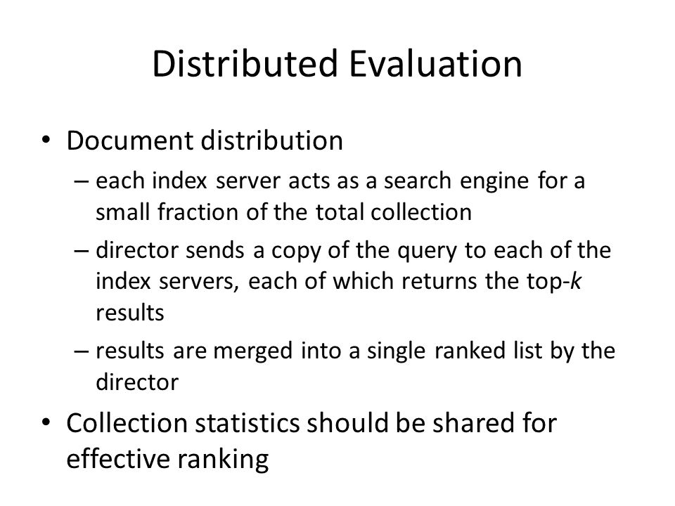 Distributed Evaluation Document distribution – each index server acts as a search engine for a small fraction of the total collection – director sends