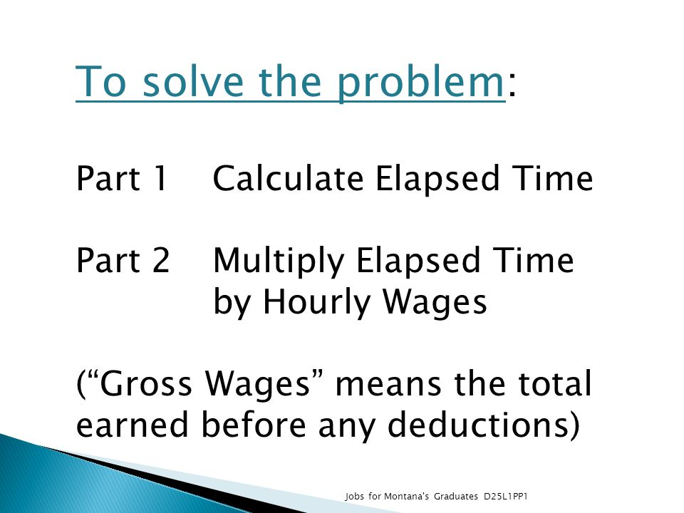 To solve the problem: Part 1 Calculate Elapsed Time Part 2 Multiply Elapsed Time by Hourly Wages (Gross Wages means the total earned before any deduct
