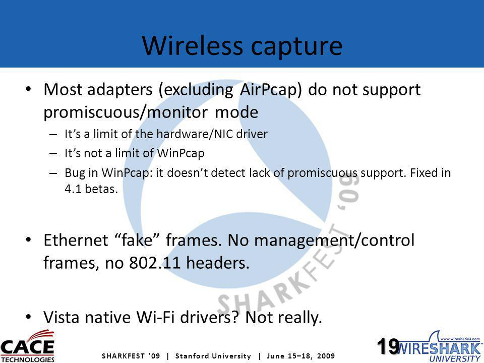 SHARKFEST 09 | Stanford University | June 15–18, 2009 Wireless capture Most adapters (excluding AirPcap) do not support promiscuous/monitor mode – Its a limit of the hardware/NIC driver – Its not a limit of WinPcap – Bug in WinPcap: it doesnt detect lack of promiscuous support.