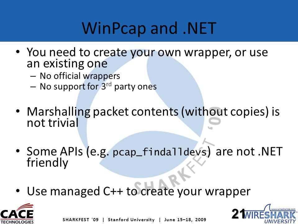 SHARKFEST 09 | Stanford University | June 15–18, 2009 WinPcap and.NET You need to create your own wrapper, or use an existing one – No official wrappers – No support for 3 rd party ones Marshalling packet contents (without copies) is not trivial Some APIs (e.g.