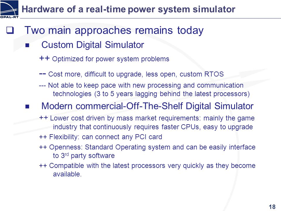 Hardware of a real-time power system simulator Two main approaches remains today Custom Digital Simulator ++ Optimized for power system problems -- Co