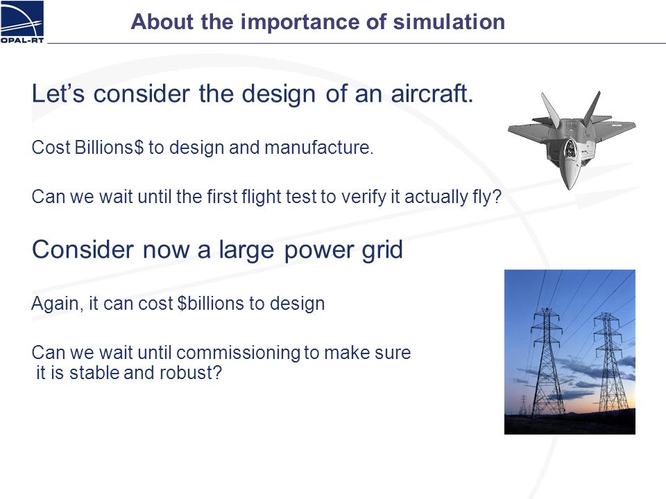 About the importance of simulation Lets consider the design of an aircraft. Cost Billions$ to design and manufacture. Can we wait until the first flig