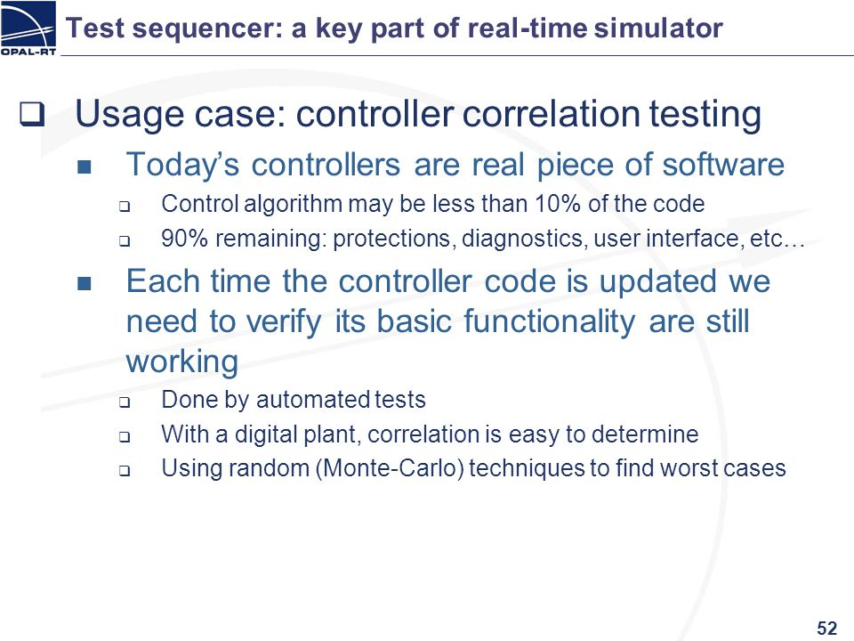 Test sequencer: a key part of real-time simulator Usage case: controller correlation testing Todays controllers are real piece of software Control alg
