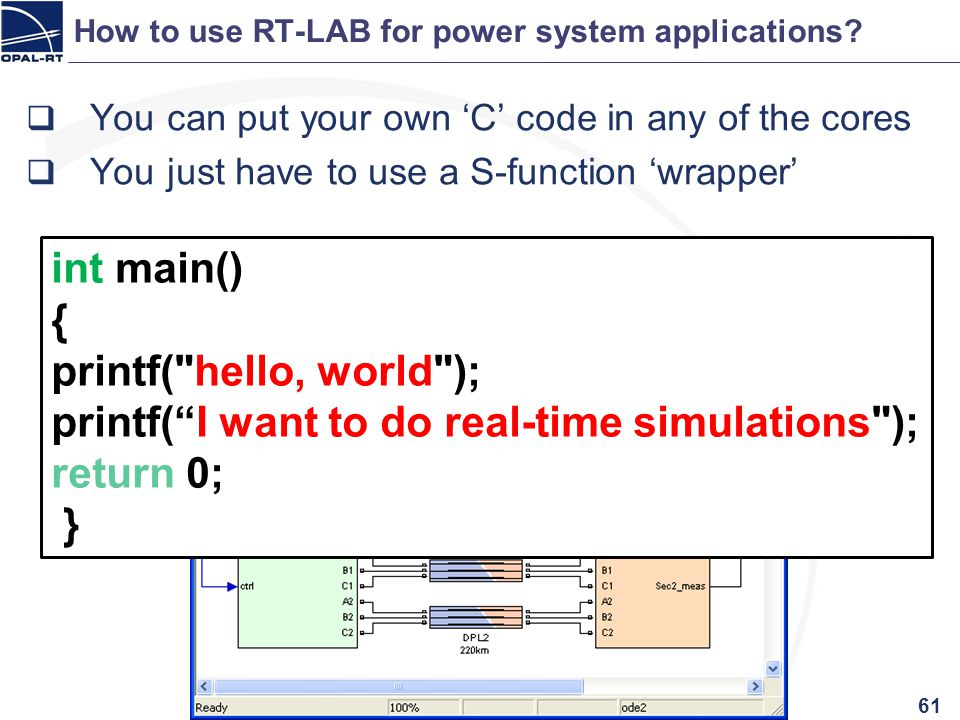 How to use RT-LAB for power system applications? 61 You can put your own C code in any of the cores You just have to use a S-function wrapper int main
