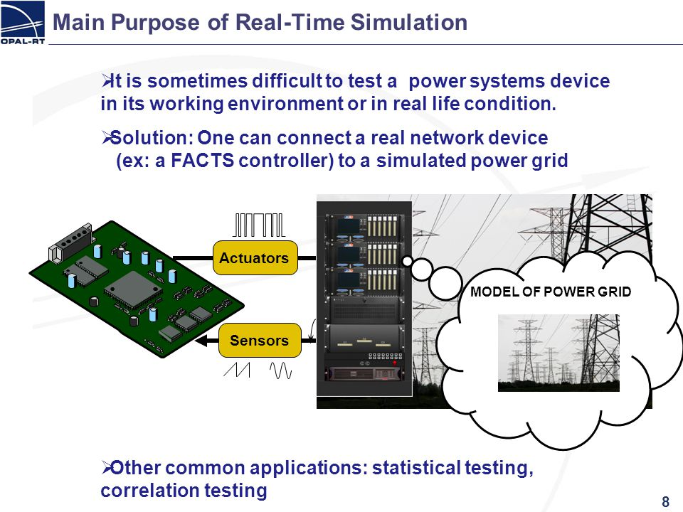Main Purpose of Real-Time Simulation It is sometimes difficult to test a power systems device in its working environment or in real life condition. So