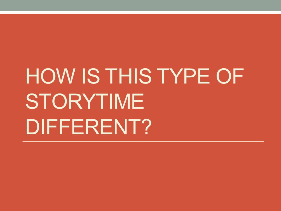 HOW IS THIS TYPE OF STORYTIME DIFFERENT?