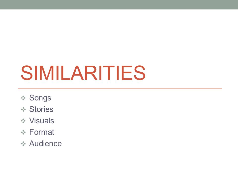 SIMILARITIES Songs Stories Visuals Format Audience
