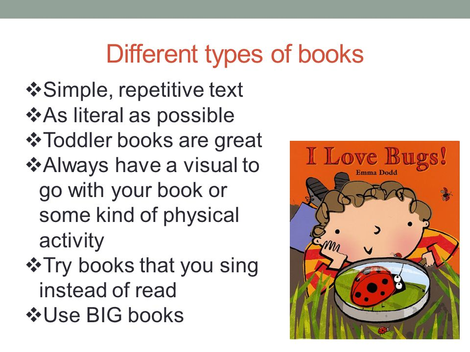 Different types of books Simple, repetitive text As literal as possible Toddler books are great Always have a visual to go with your book or some kind
