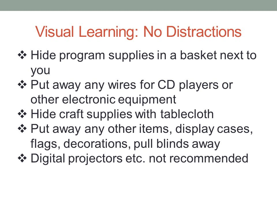Visual Learning: No Distractions Hide program supplies in a basket next to you Put away any wires for CD players or other electronic equipment Hide cr