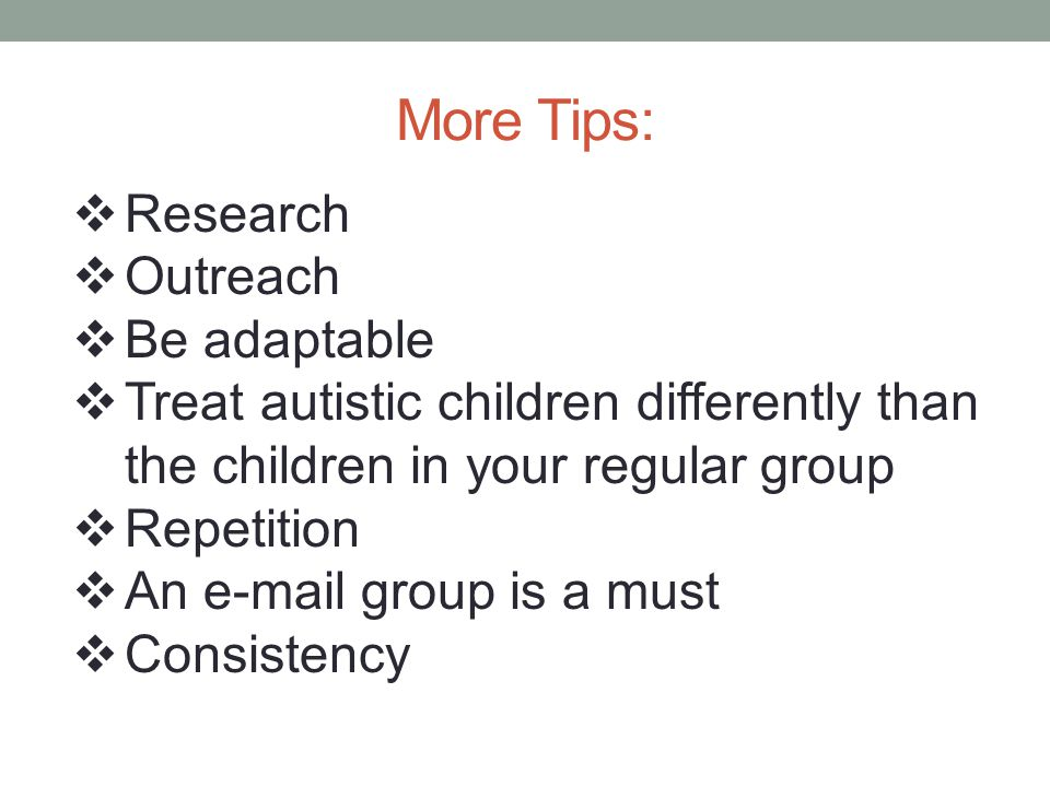 More Tips: Research Outreach Be adaptable Treat autistic children differently than the children in your regular group Repetition An e-mail group is a