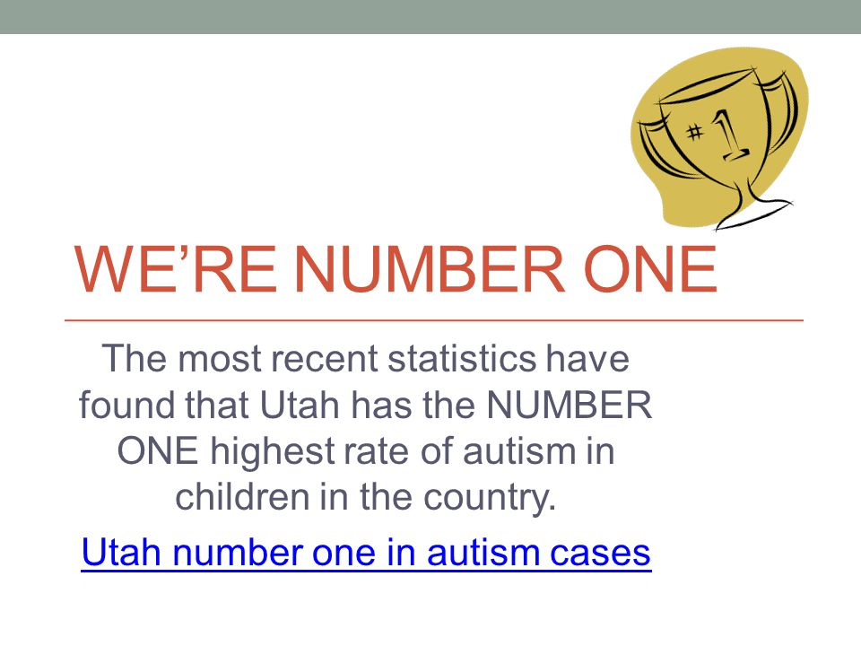 WERE NUMBER ONE The most recent statistics have found that Utah has the NUMBER ONE highest rate of autism in children in the country. Utah number one