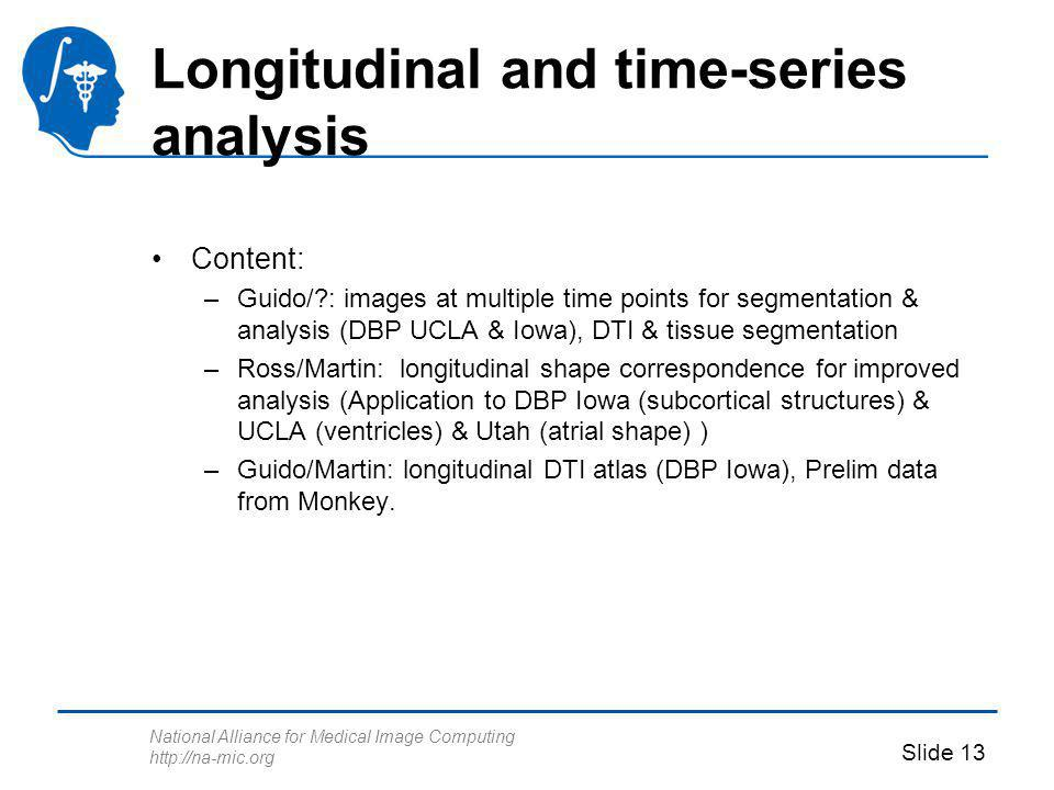 National Alliance for Medical Image Computing http://na-mic.org Slide 13 Longitudinal and time-series analysis Content: –Guido/ : images at multiple time points for segmentation & analysis (DBP UCLA & Iowa), DTI & tissue segmentation –Ross/Martin: longitudinal shape correspondence for improved analysis (Application to DBP Iowa (subcortical structures) & UCLA (ventricles) & Utah (atrial shape) ) –Guido/Martin: longitudinal DTI atlas (DBP Iowa), Prelim data from Monkey.
