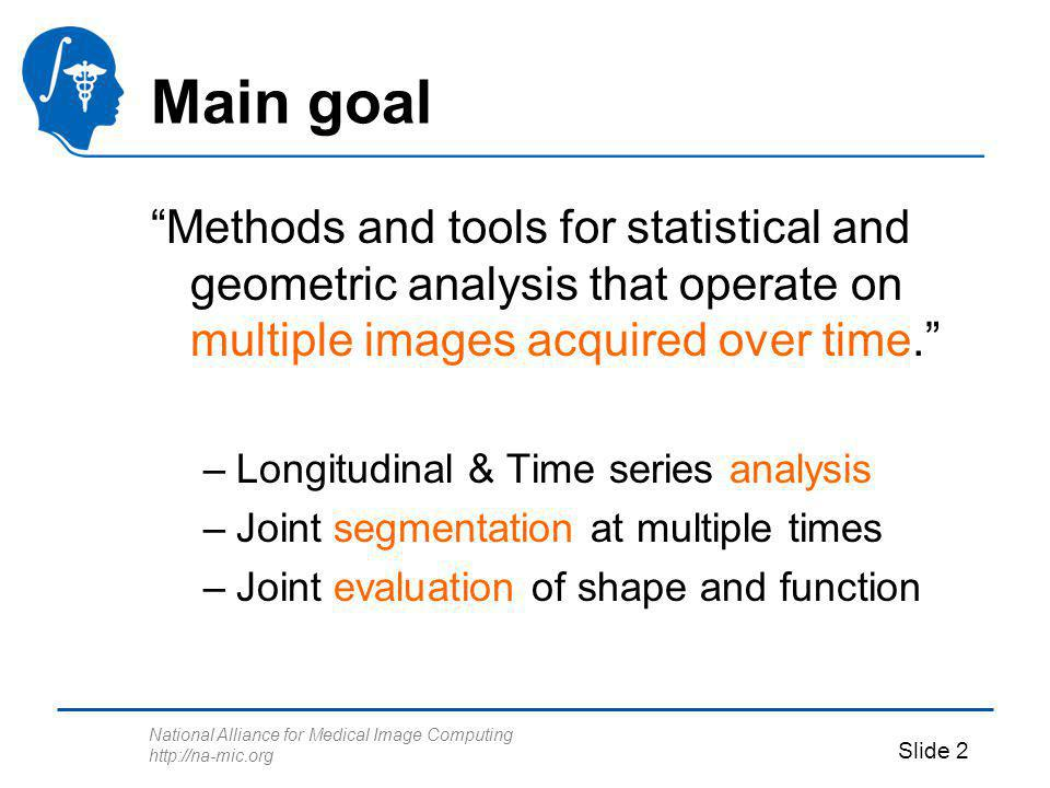 National Alliance for Medical Image Computing http://na-mic.org Slide 2 Main goal Methods and tools for statistical and geometric analysis that operate on multiple images acquired over time.