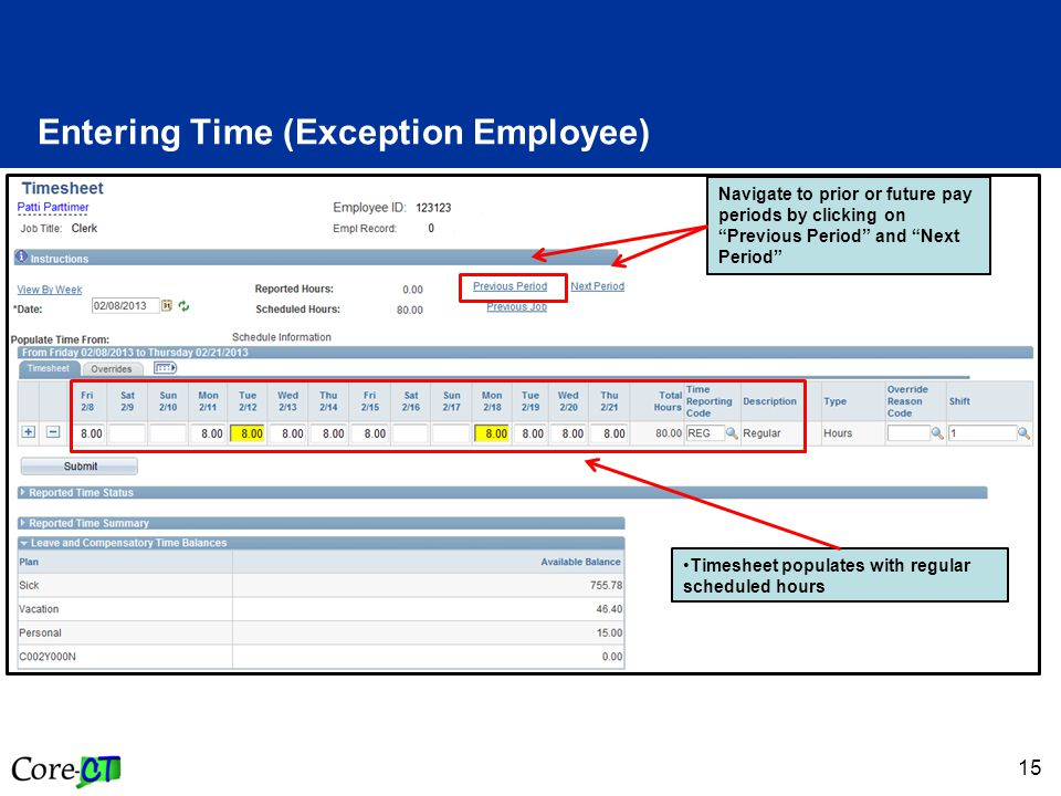 15 Entering Time (Exception Employee) Timesheet populates with regular scheduled hours Navigate to prior or future pay periods by clicking on Previous Period and Next Period