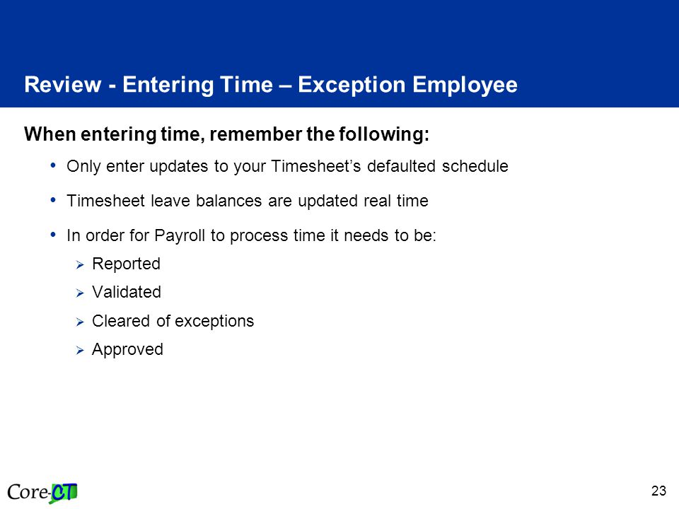 23 Review - Entering Time – Exception Employee When entering time, remember the following: Only enter updates to your Timesheets defaulted schedule Ti