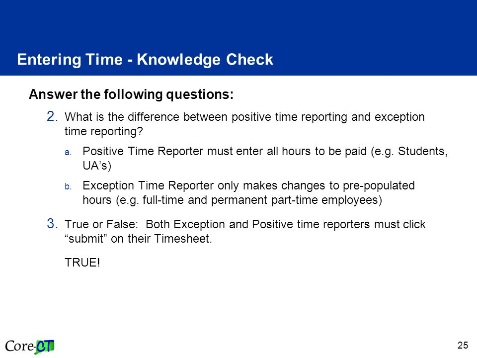 25 Entering Time - Knowledge Check Answer the following questions: 2. What is the difference between positive time reporting and exception time report