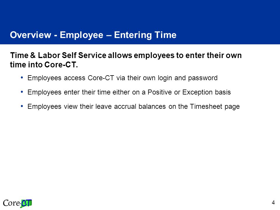 4 Overview - Employee – Entering Time Time & Labor Self Service allows employees to enter their own time into Core-CT.