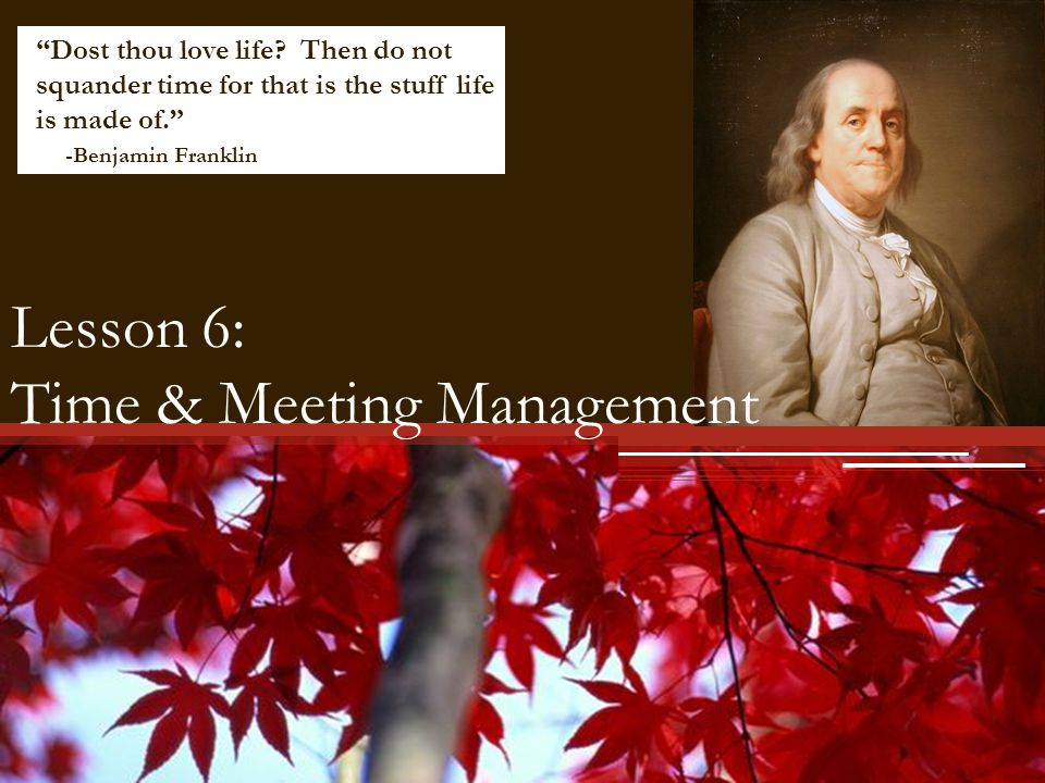 Lesson 6: Time & Meeting Management Dost thou love life? Then do not squander time for that is the stuff life is made of. -Benjamin Franklin