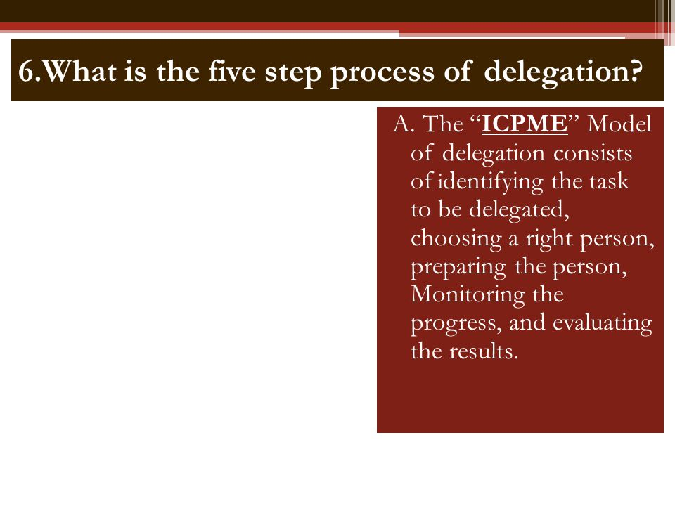 6.What is the five step process of delegation? A. The ICPME Model of delegation consists of i dentifying the task to be delegated, choosing a right pe