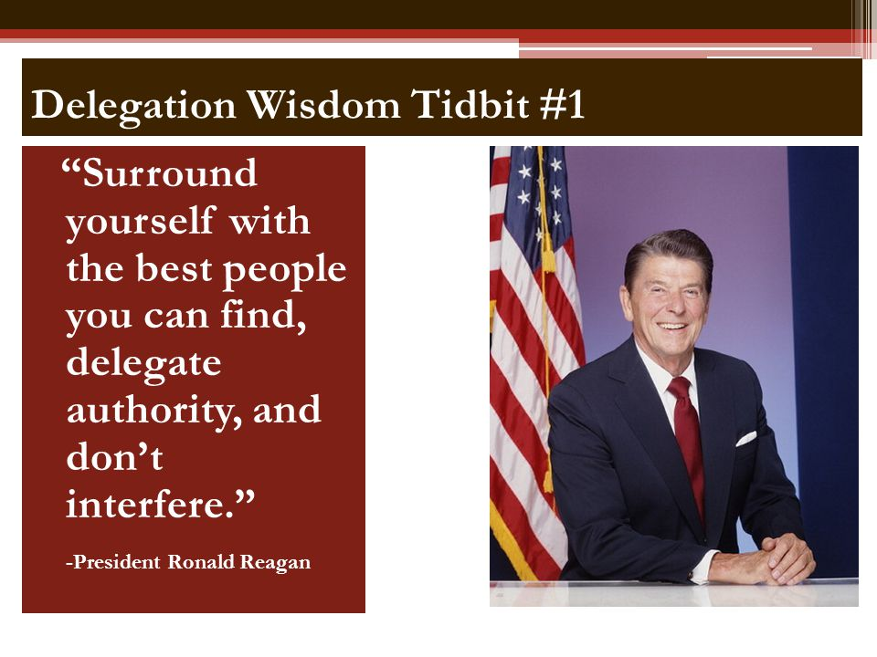 Delegation Wisdom Tidbit #1 Surround yourself with the best people you can find, delegate authority, and dont interfere. -President Ronald Reagan