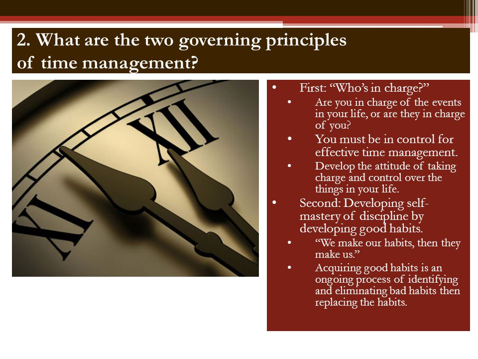 2. What are the two governing principles of time management? First: Whos in charge? Are you in charge of the events in your life, or are they in charg