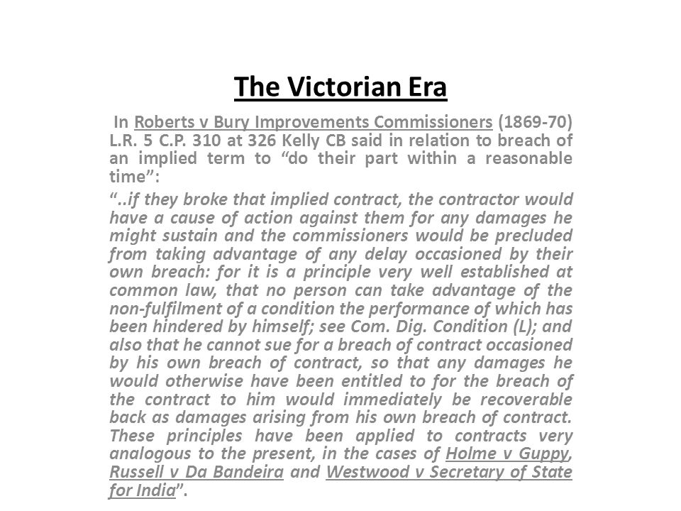 The Victorian Era In Roberts v Bury Improvements Commissioners (1869-70) L.R. 5 C.P. 310 at 326 Kelly CB said in relation to breach of an implied term