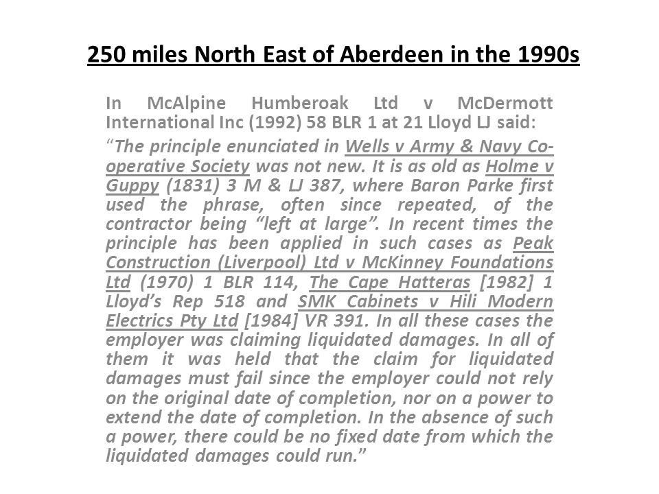 250 miles North East of Aberdeen in the 1990s In McAlpine Humberoak Ltd v McDermott International Inc (1992) 58 BLR 1 at 21 Lloyd LJ said: The princip