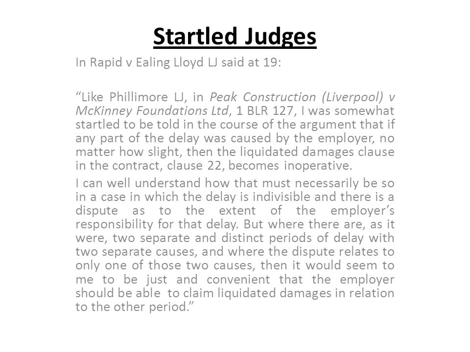Startled Judges In Rapid v Ealing Lloyd LJ said at 19: Like Phillimore LJ, in Peak Construction (Liverpool) v McKinney Foundations Ltd, 1 BLR 127, I w