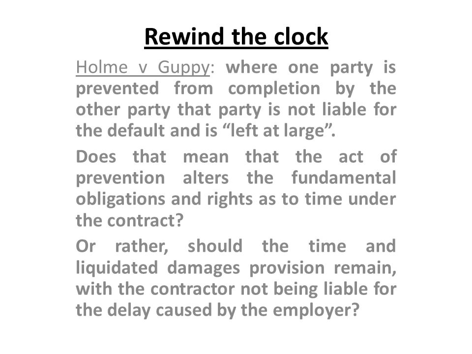 Rewind the clock Holme v Guppy: where one party is prevented from completion by the other party that party is not liable for the default and is left a