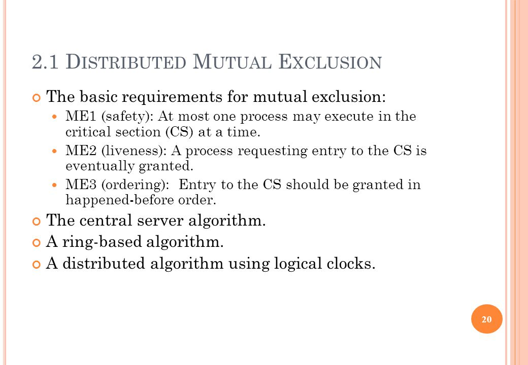 2.1 D ISTRIBUTED M UTUAL E XCLUSION The basic requirements for mutual exclusion: ME1 (safety): At most one process may execute in the critical section