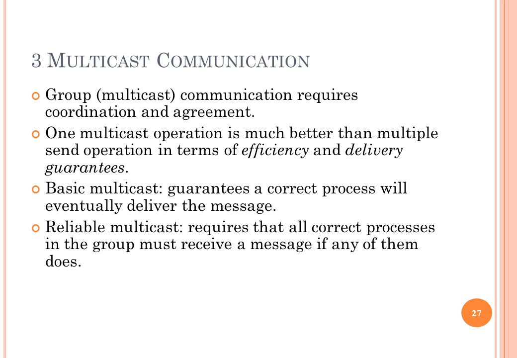 3 M ULTICAST C OMMUNICATION Group (multicast) communication requires coordination and agreement. One multicast operation is much better than multiple