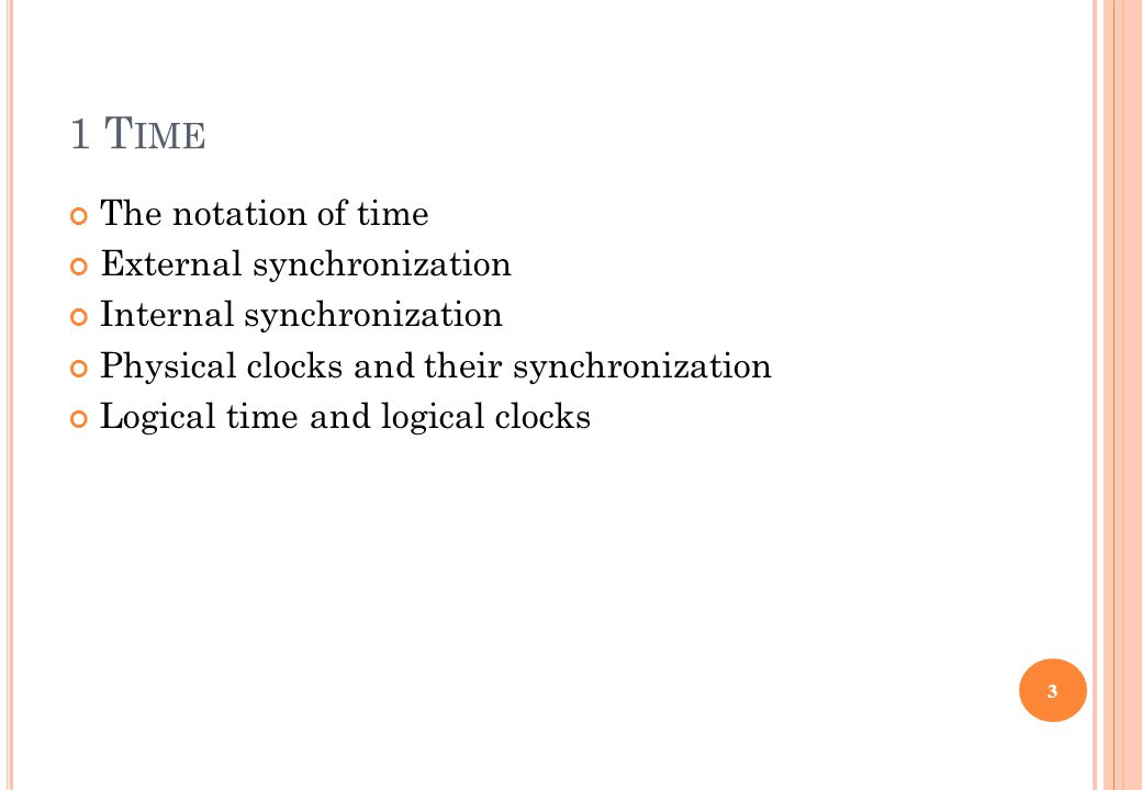 1 T IME The notation of time External synchronization Internal synchronization Physical clocks and their synchronization Logical time and logical cloc