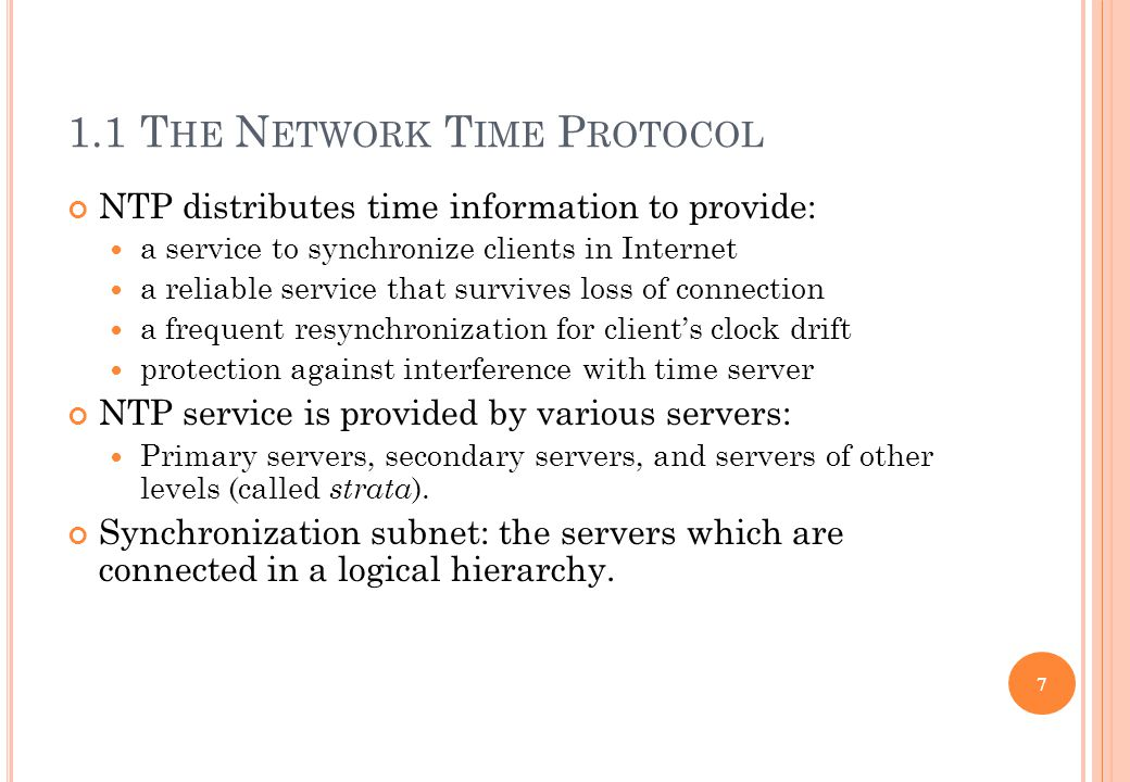 1.1 T HE N ETWORK T IME P ROTOCOL NTP distributes time information to provide: a service to synchronize clients in Internet a reliable service that su