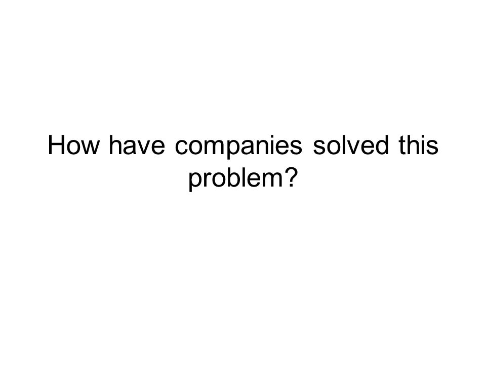 How have companies solved this problem?