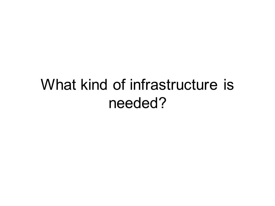 What kind of infrastructure is needed?