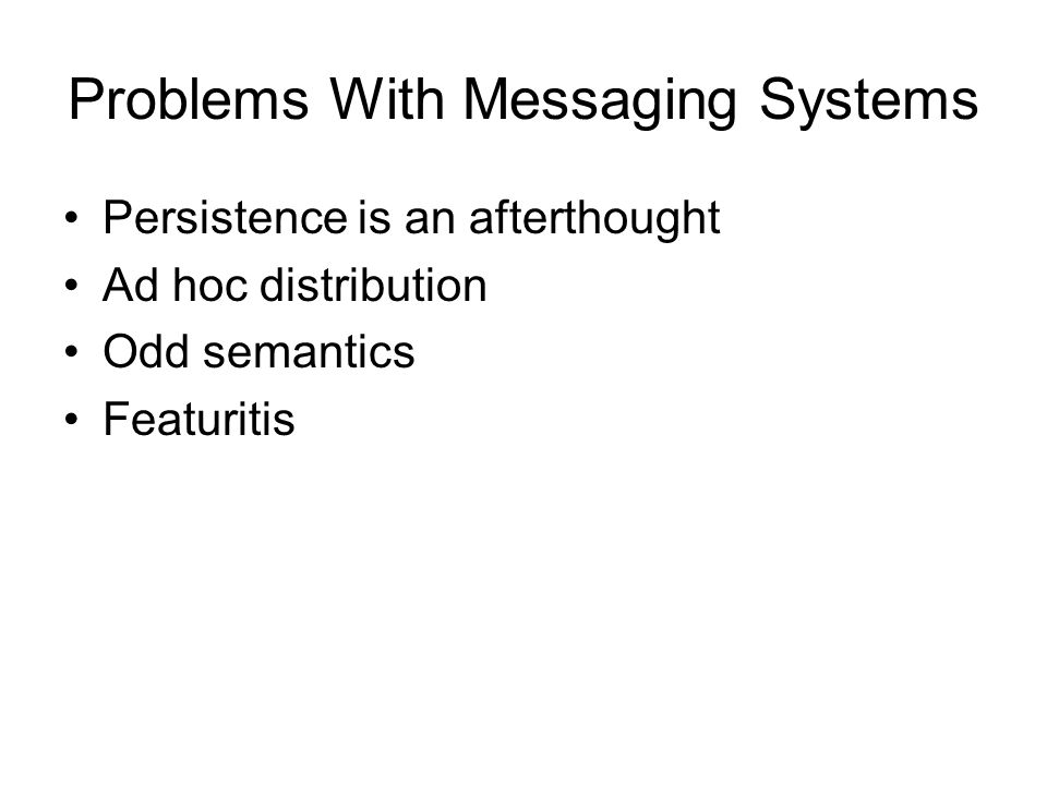 Problems With Messaging Systems Persistence is an afterthought Ad hoc distribution Odd semantics Featuritis