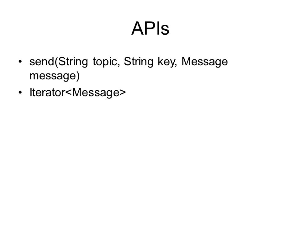 APIs send(String topic, String key, Message message) Iterator