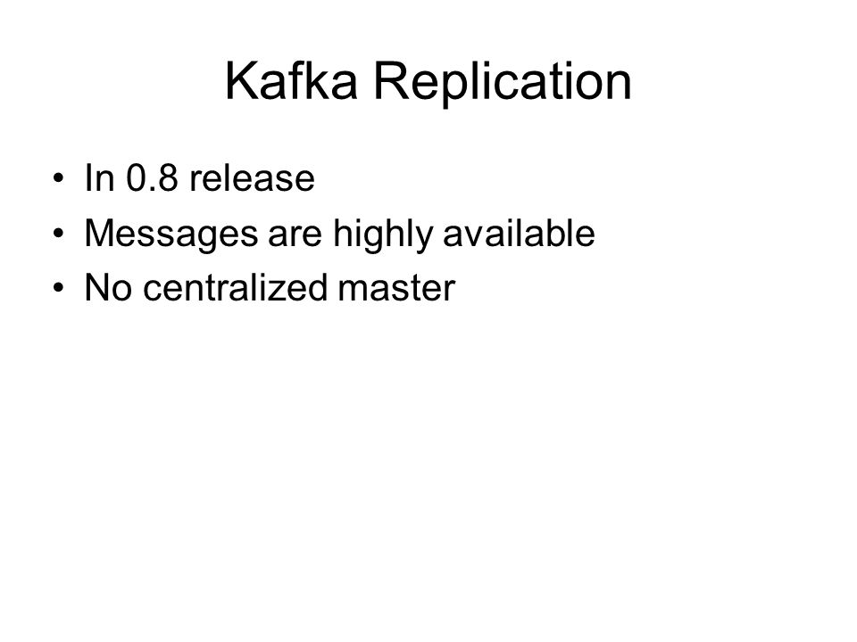 Kafka Replication In 0.8 release Messages are highly available No centralized master