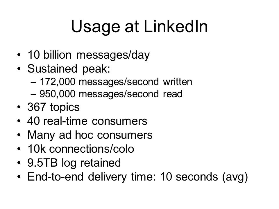 Usage at LinkedIn 10 billion messages/day Sustained peak: –172,000 messages/second written –950,000 messages/second read 367 topics 40 real-time consu