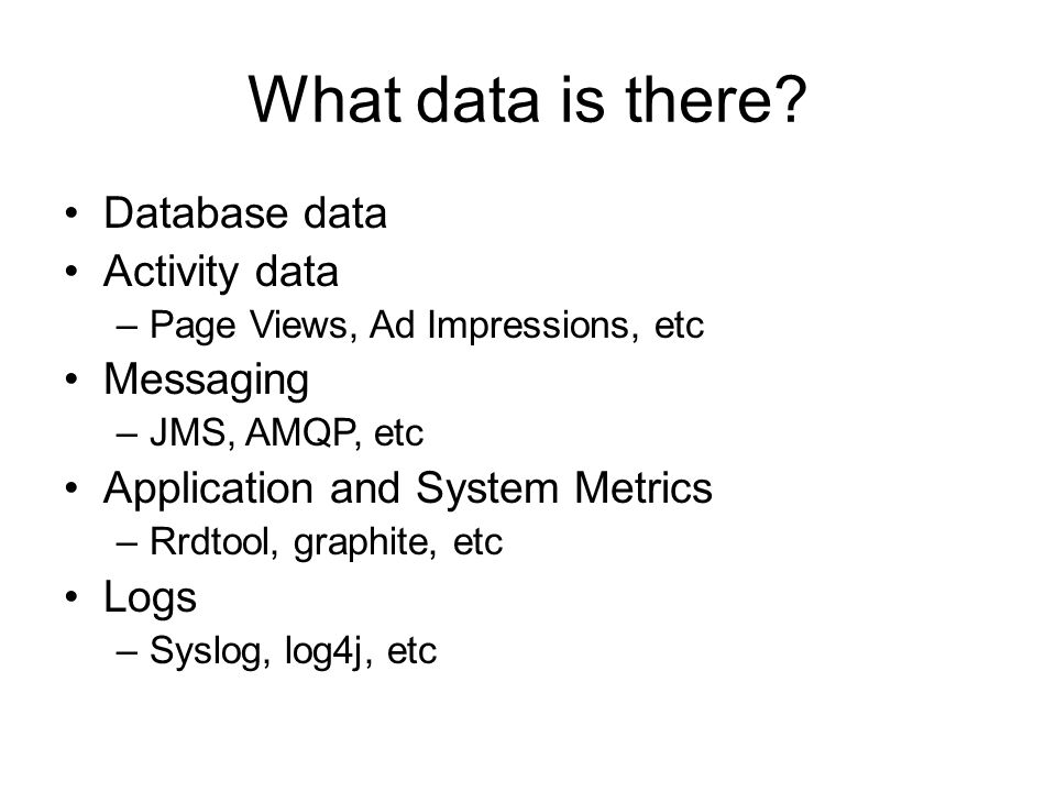 What data is there? Database data Activity data –Page Views, Ad Impressions, etc Messaging –JMS, AMQP, etc Application and System Metrics –Rrdtool, gr