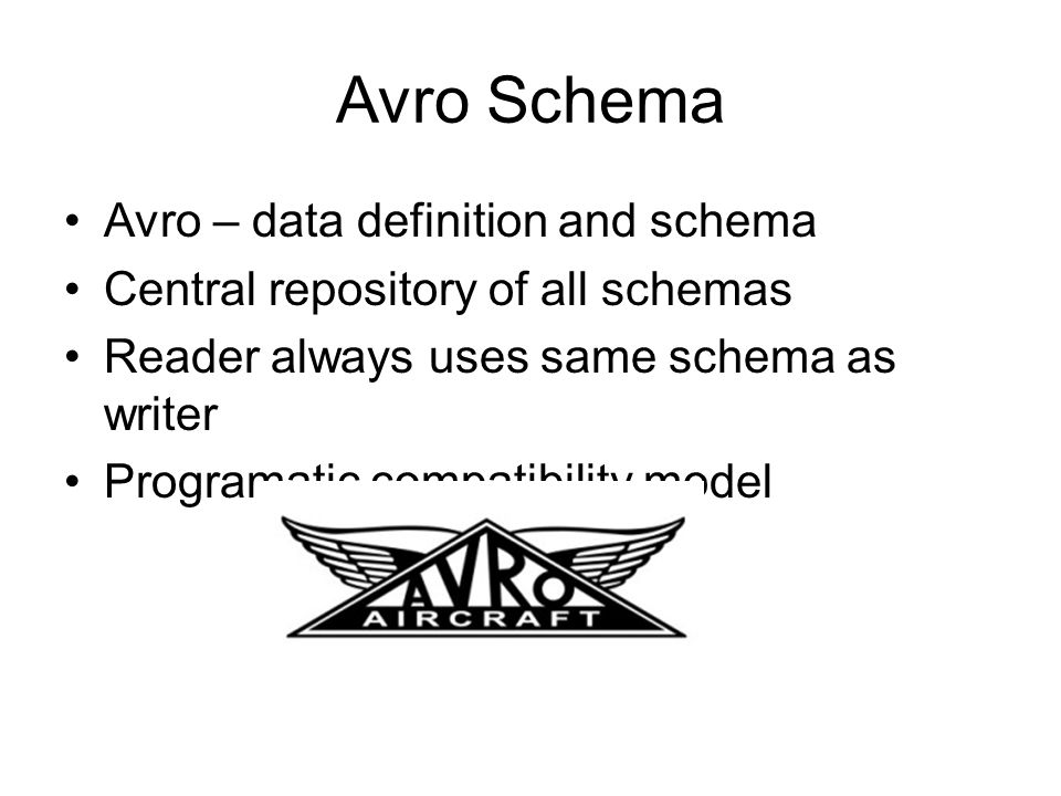 Avro Schema Avro – data definition and schema Central repository of all schemas Reader always uses same schema as writer Programatic compatibility mod